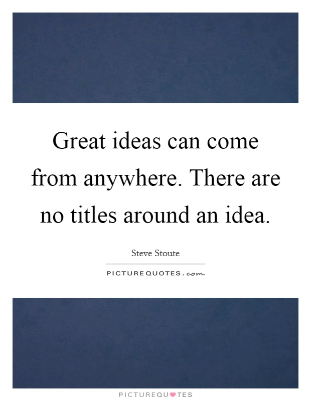 Great ideas can come from anywhere. There are no titles around an idea Picture Quote #1