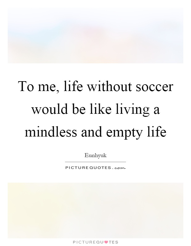 To me, life without soccer would be like living a mindless and empty life Picture Quote #1