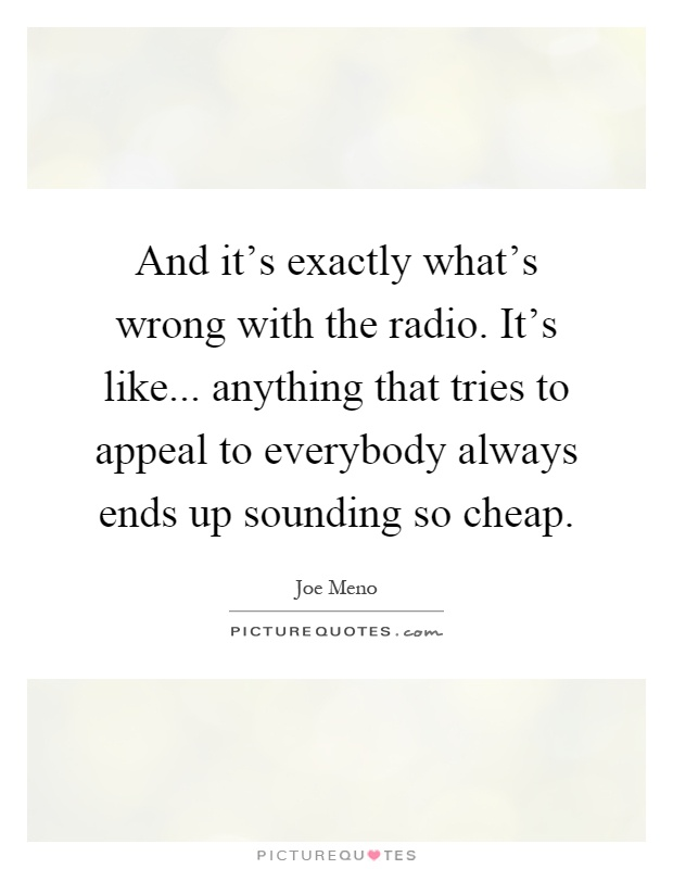 And it's exactly what's wrong with the radio. It's like... anything that tries to appeal to everybody always ends up sounding so cheap Picture Quote #1
