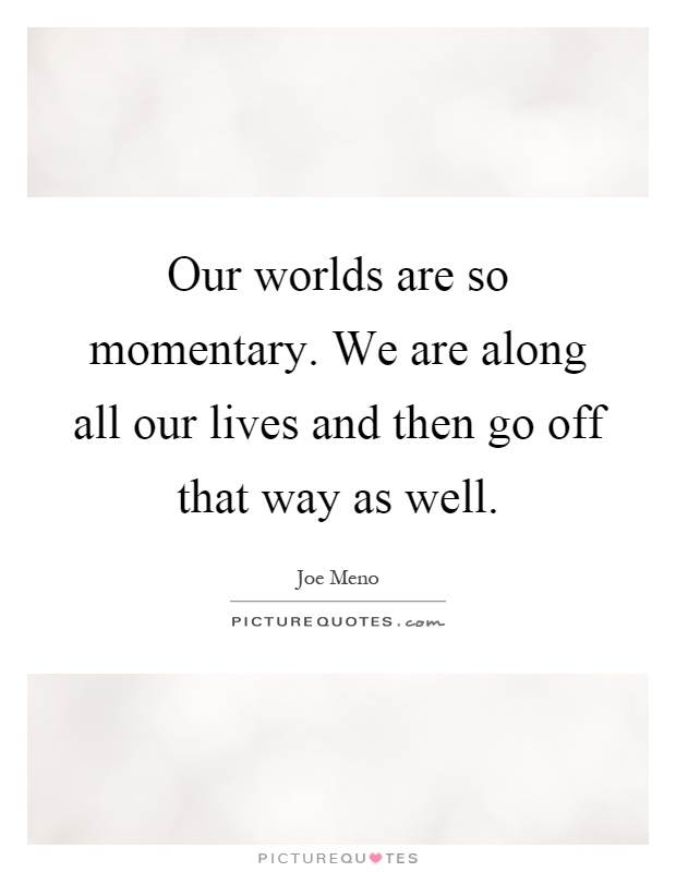 Our worlds are so momentary. We are along all our lives and then go off that way as well Picture Quote #1