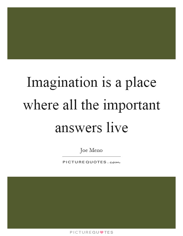Imagination is a place where all the important answers live Picture Quote #1