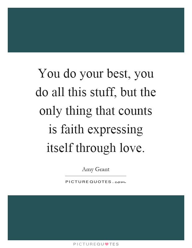 You do your best, you do all this stuff, but the only thing that counts is faith expressing itself through love Picture Quote #1