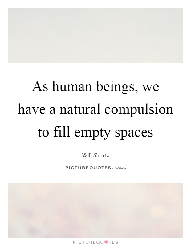 As human beings, we have a natural compulsion to fill empty spaces Picture Quote #1