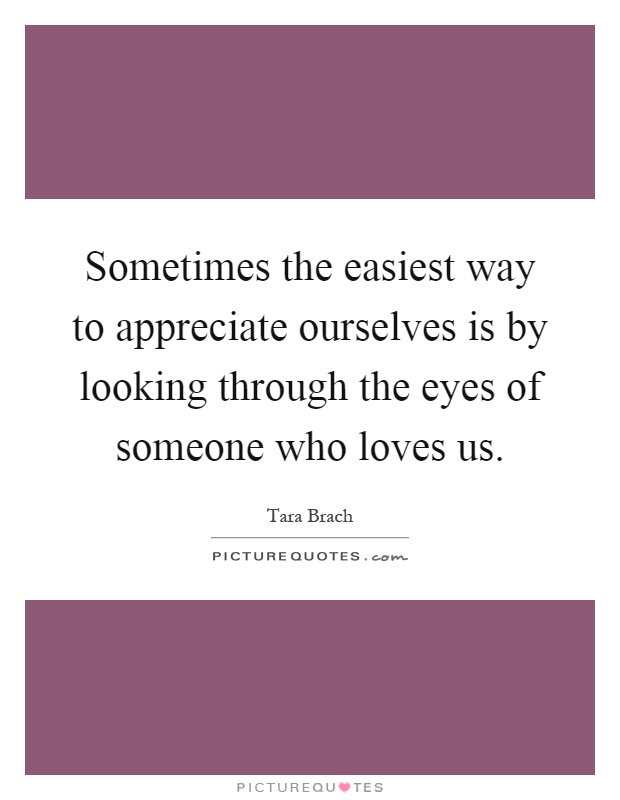 Sometimes the easiest way to appreciate ourselves is by looking through the eyes of someone who loves us Picture Quote #1