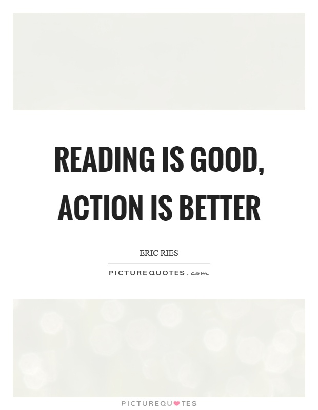 Reading is good, action is better Picture Quote #1