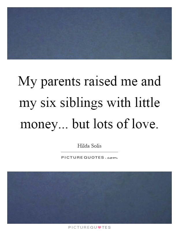 My parents raised me and my six siblings with little money... but lots of love Picture Quote #1
