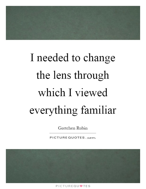 I needed to change the lens through which I viewed everything familiar Picture Quote #1