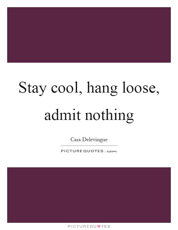 Stay cool, hang loose, admit nothing Picture Quote #1