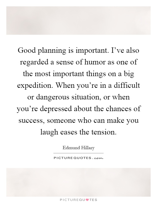 Good planning is important. I've also regarded a sense of humor as one of the most important things on a big expedition. When you're in a difficult or dangerous situation, or when you're depressed about the chances of success, someone who can make you laugh eases the tension Picture Quote #1