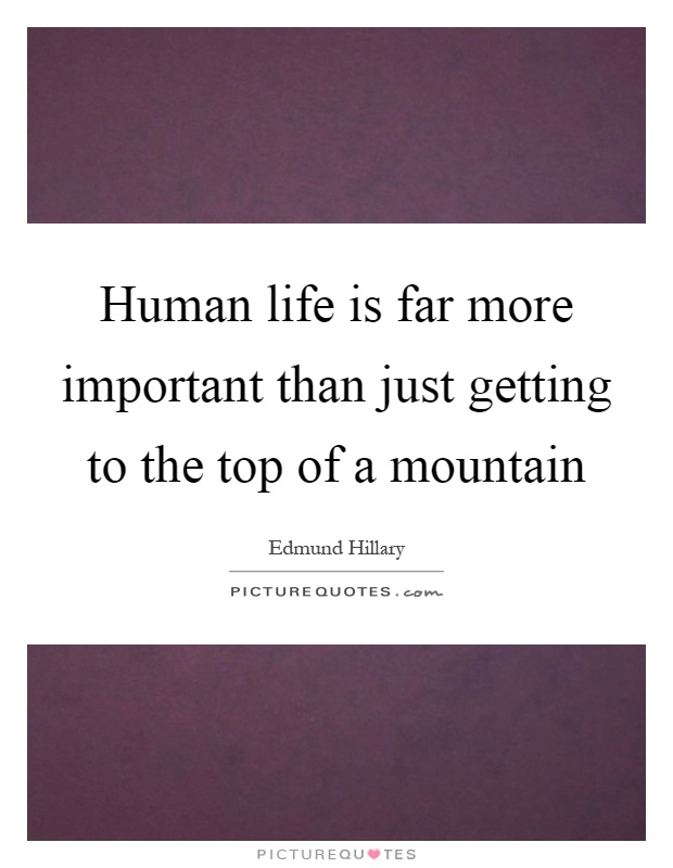 Human life is far more important than just getting to the top of a mountain Picture Quote #1