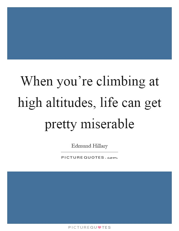 When you're climbing at high altitudes, life can get pretty miserable Picture Quote #1