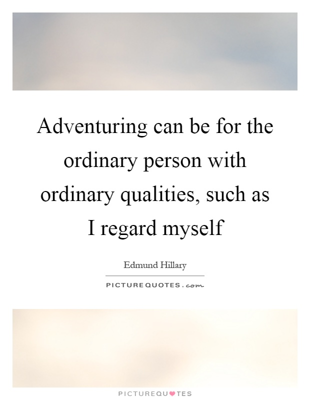 Adventuring can be for the ordinary person with ordinary qualities, such as I regard myself Picture Quote #1