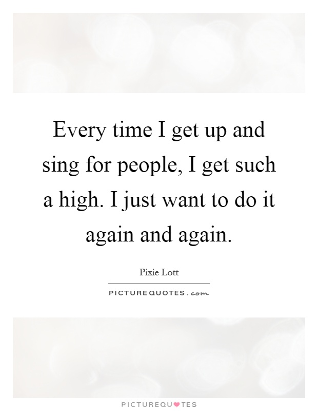 Every time I get up and sing for people, I get such a high. I just want to do it again and again Picture Quote #1