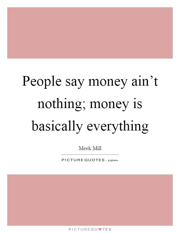 People say money ain't nothing; money is basically everything Picture Quote #1