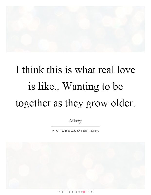 I think this is what real love is like.. Wanting to be together as they grow older Picture Quote #1