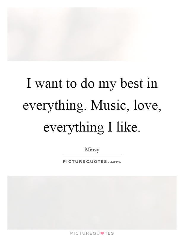 I want to do my best in everything. Music, love, everything I like Picture Quote #1