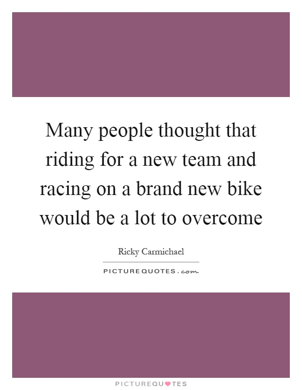 Many people thought that riding for a new team and racing on a brand new bike would be a lot to overcome Picture Quote #1