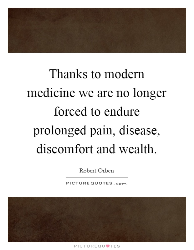 Thanks to modern medicine we are no longer forced to endure prolonged pain, disease, discomfort and wealth Picture Quote #1