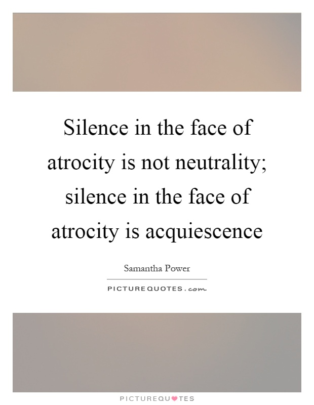 Silence in the face of atrocity is not neutrality; silence in the face of atrocity is acquiescence Picture Quote #1