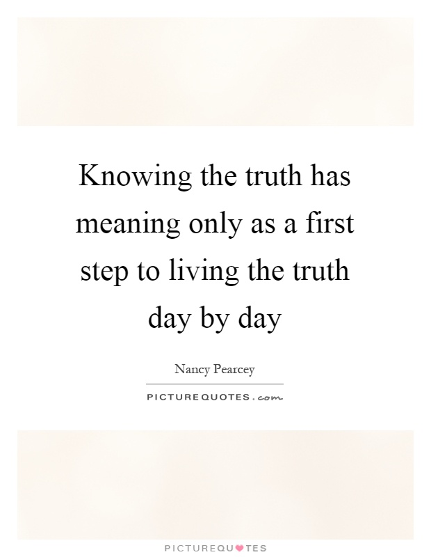 Knowing the truth has meaning only as a first step to living the truth day by day Picture Quote #1