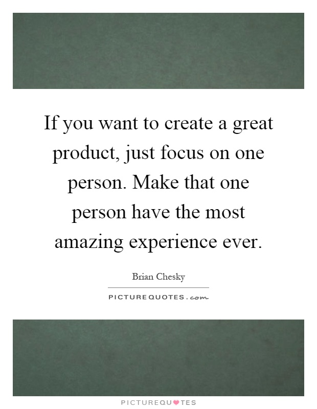 If you want to create a great product, just focus on one person. Make that one person have the most amazing experience ever Picture Quote #1