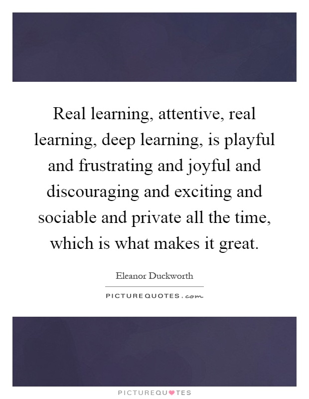 Real learning, attentive, real learning, deep learning, is playful and frustrating and joyful and discouraging and exciting and sociable and private all the time, which is what makes it great Picture Quote #1