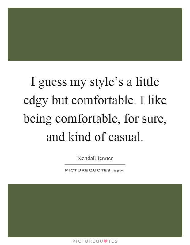I guess my style's a little edgy but comfortable. I like being comfortable, for sure, and kind of casual Picture Quote #1