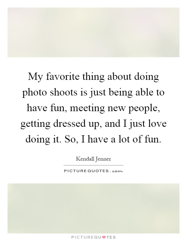 My favorite thing about doing photo shoots is just being able to have fun, meeting new people, getting dressed up, and I just love doing it. So, I have a lot of fun Picture Quote #1