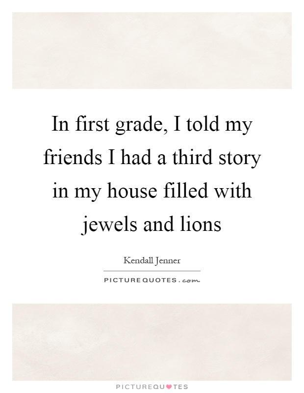 In first grade, I told my friends I had a third story in my house filled with jewels and lions Picture Quote #1