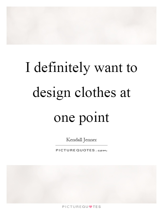 I definitely want to design clothes at one point Picture Quote #1