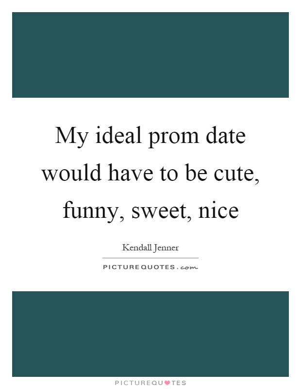 My ideal prom date would have to be cute, funny, sweet, nice Picture Quote #1