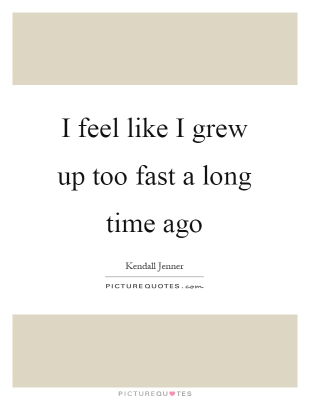 I feel like I grew up too fast a long time ago Picture Quote #1