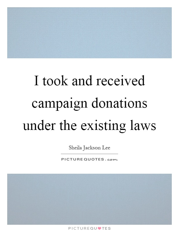 I took and received campaign donations under the existing laws Picture Quote #1