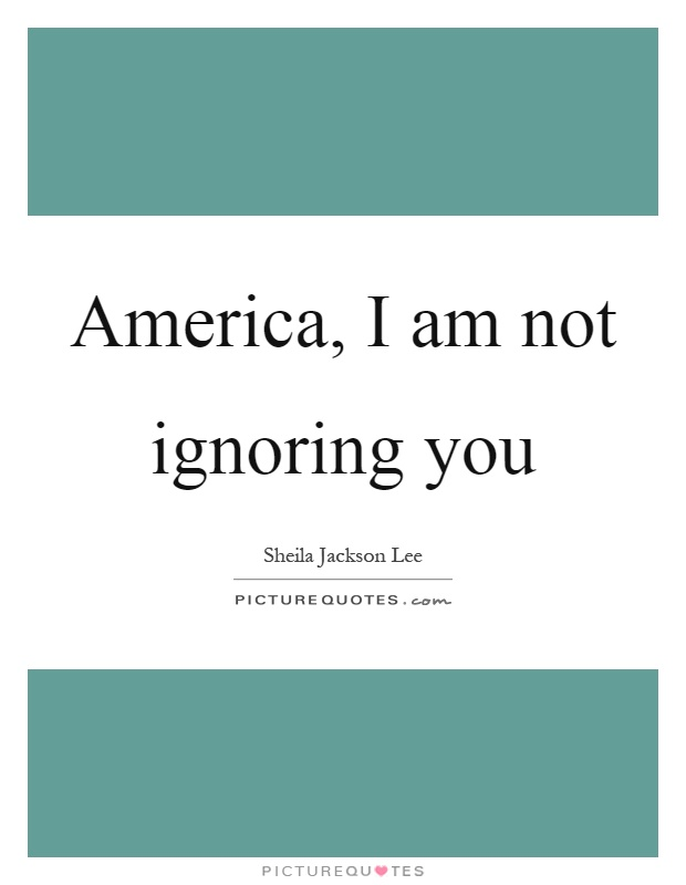 America, I am not ignoring you Picture Quote #1