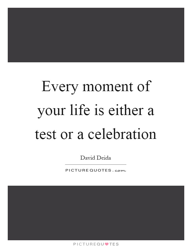 Every moment of your life is either a test or a celebration Picture Quote #1