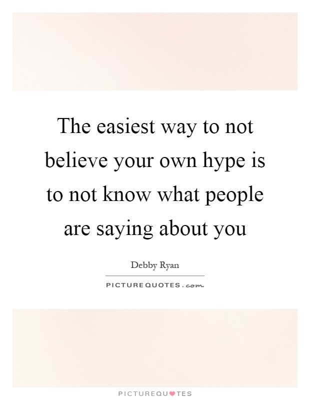 The easiest way to not believe your own hype is to not know what people are saying about you Picture Quote #1