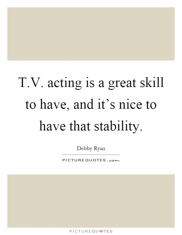T.V. acting is a great skill to have, and it's nice to have that stability Picture Quote #1