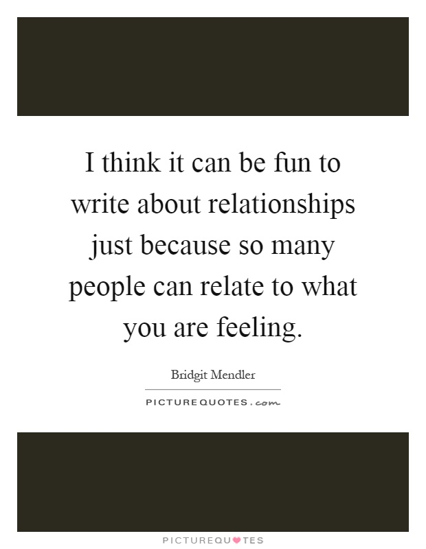 I think it can be fun to write about relationships just ...