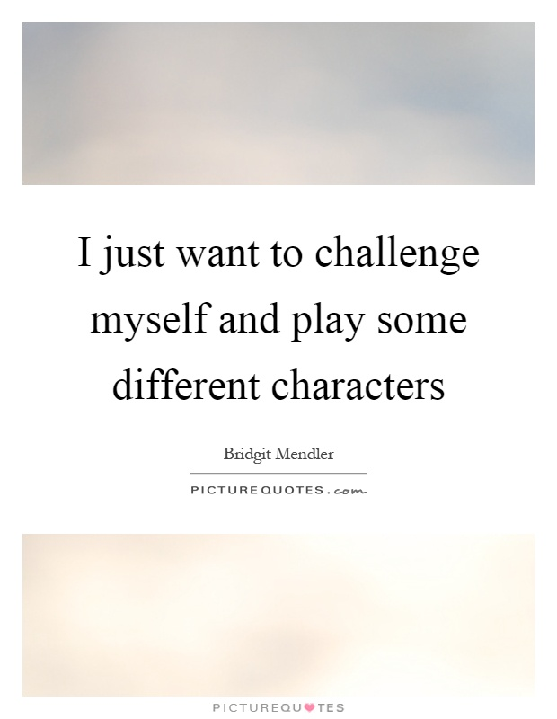 I just want to challenge myself and play some different characters Picture Quote #1