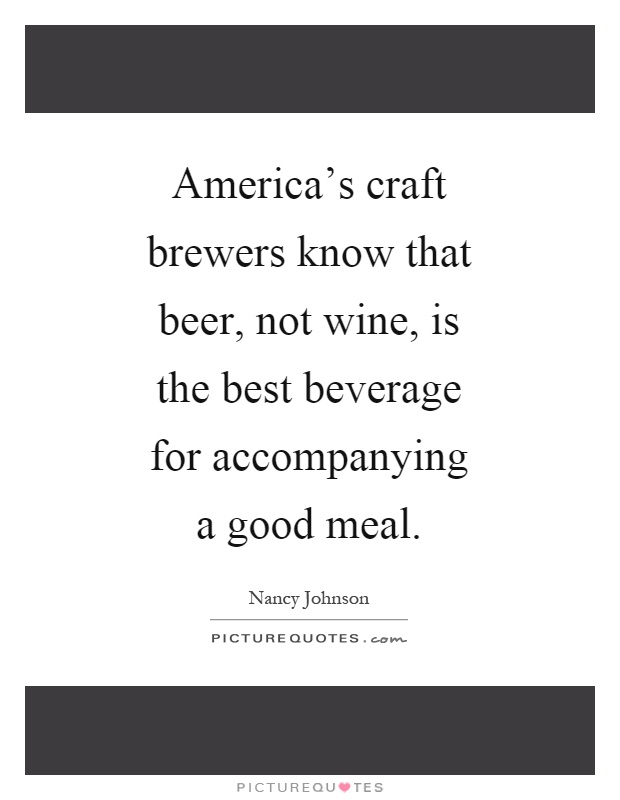 America's craft brewers know that beer, not wine, is the best beverage for accompanying a good meal Picture Quote #1