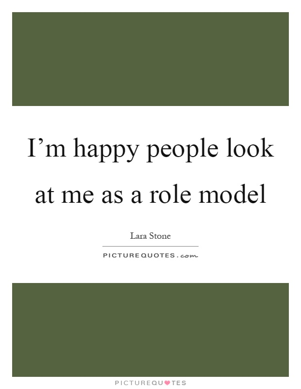 I'm happy people look at me as a role model Picture Quote #1