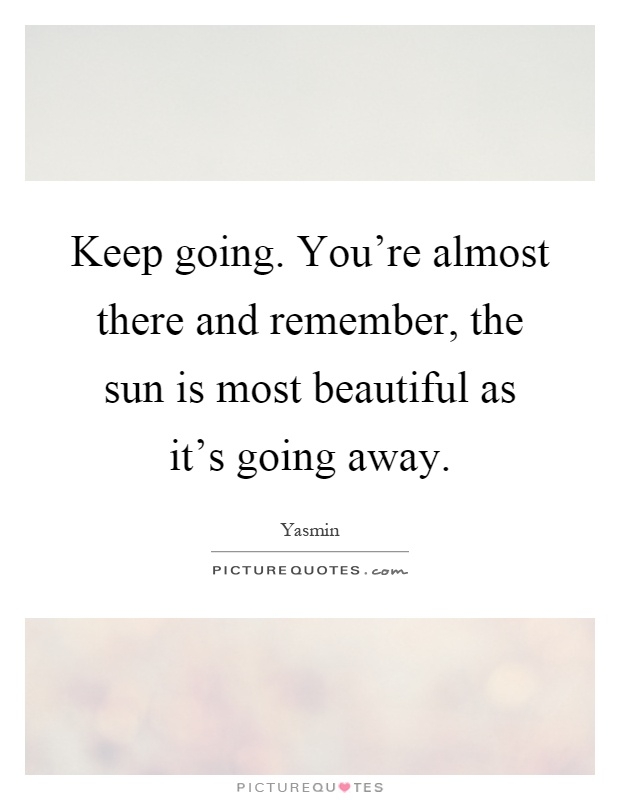 Keep going. You're almost there and remember, the sun is most beautiful as it's going away Picture Quote #1