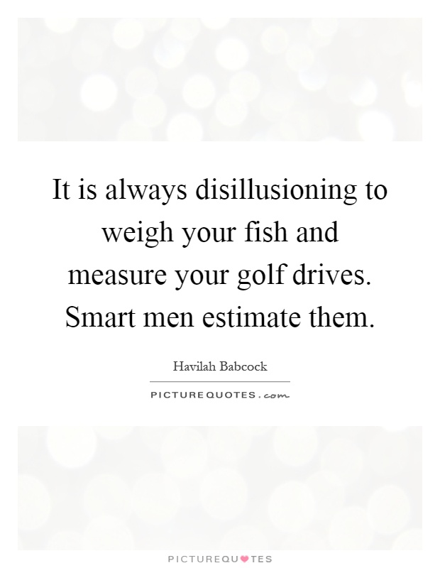 It is always disillusioning to weigh your fish and measure your golf drives. Smart men estimate them Picture Quote #1