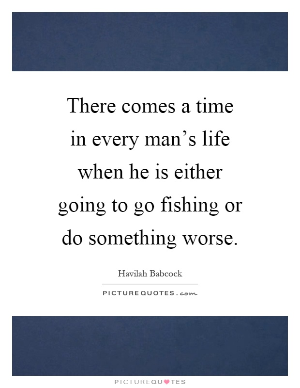 There comes a time in every man's life when he is either going to go fishing or do something worse Picture Quote #1
