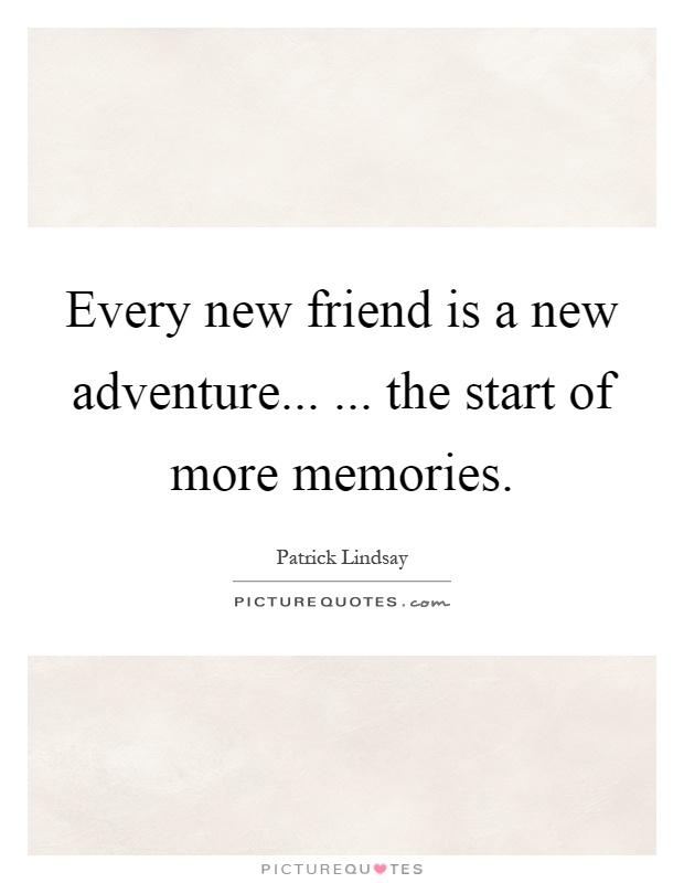 Every new friend is a new adventure...... the start of more memories Picture Quote #1