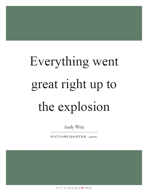 Everything went great right up to the explosion Picture Quote #1