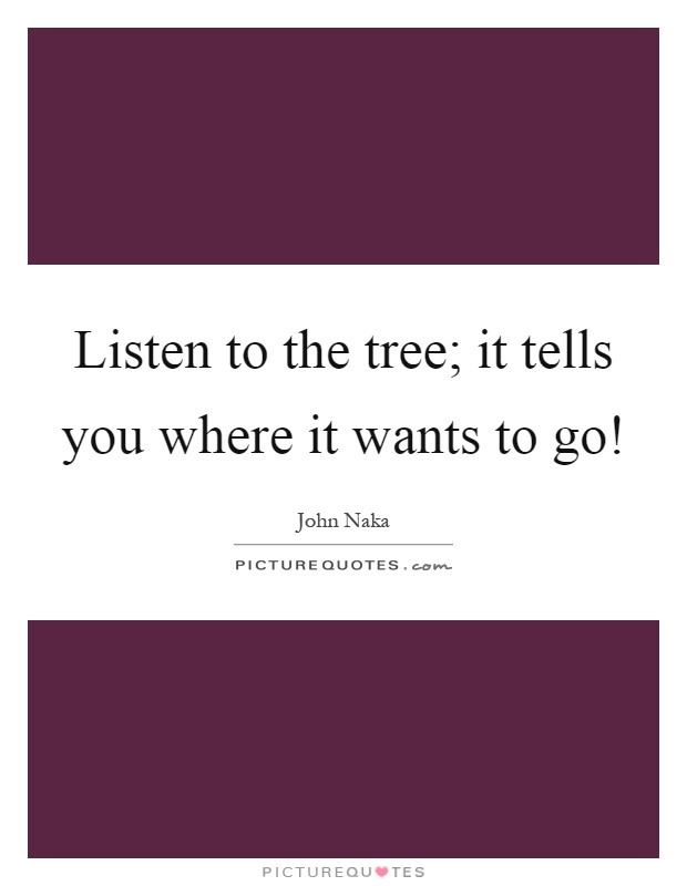 Listen to the tree; it tells you where it wants to go! Picture Quote #1