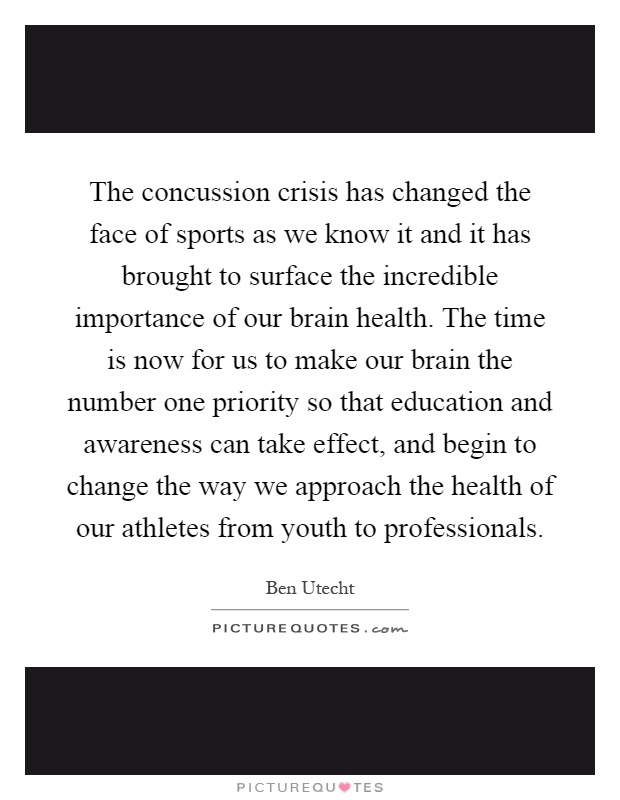 The concussion crisis has changed the face of sports as we know it and it has brought to surface the incredible importance of our brain health. The time is now for us to make our brain the number one priority so that education and awareness can take effect, and begin to change the way we approach the health of our athletes from youth to professionals Picture Quote #1
