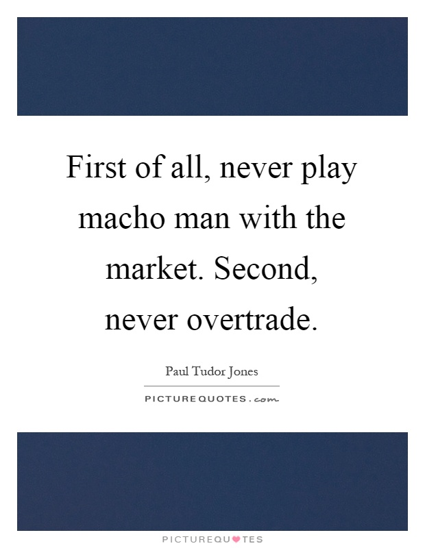 First of all, never play macho man with the market. Second, never overtrade Picture Quote #1