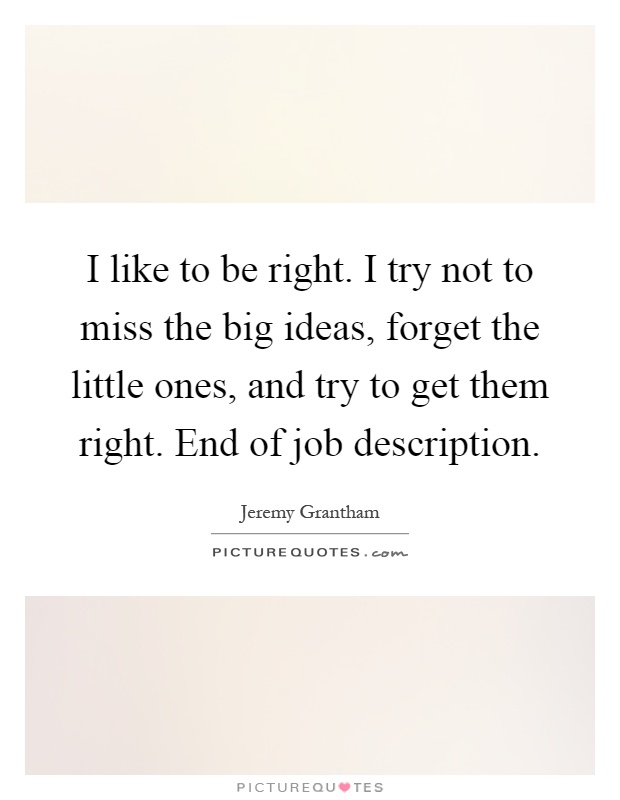 I like to be right. I try not to miss the big ideas, forget the little ones, and try to get them right. End of job description Picture Quote #1